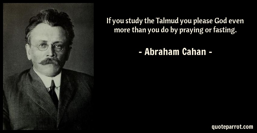 Abraham Cahan Quote: If you study the Talmud you please God even more than you do by praying or fasting.
