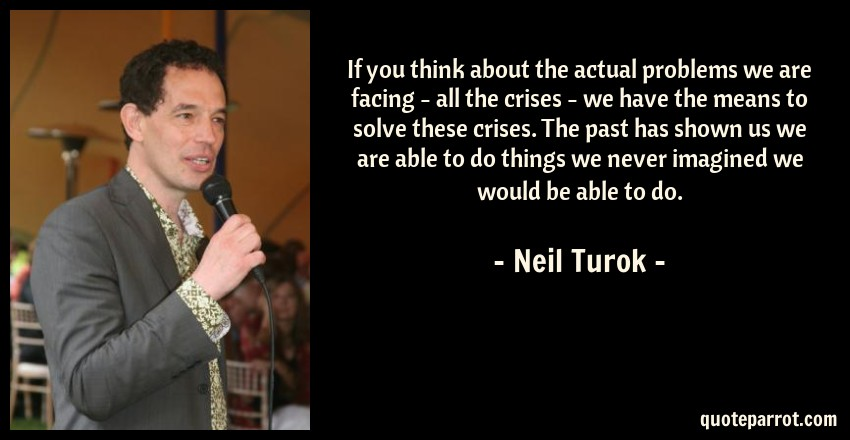 Neil Turok Quote: If you think about the actual problems we are facing - all the crises - we have the means to solve these crises. The past has shown us we are able to do things we never imagined we would be able to do.