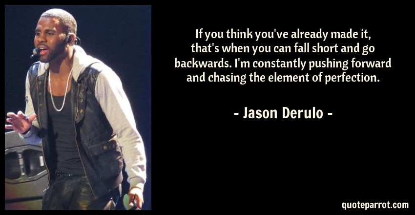 Jason Derulo Quote: If you think you've already made it, that's when you can fall short and go backwards. I'm constantly pushing forward and chasing the element of perfection.