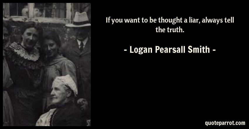 Logan Pearsall Smith Quote: If you want to be thought a liar, always tell the truth.