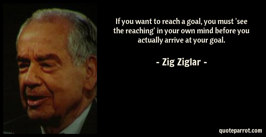 Zig Ziglar Quote: If you want to reach a goal, you must 'see the reaching' in your own mind before you actually arrive at your goal.
