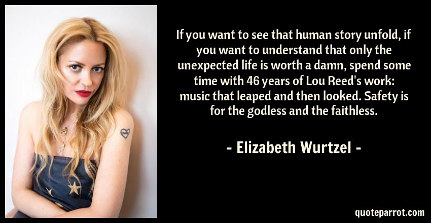 Elizabeth Wurtzel Quote: If you want to see that human story unfold, if you want to understand that only the unexpected life is worth a damn, spend some time with 46 years of Lou Reed's work: music that leaped and then looked. Safety is for the godless and the faithless.