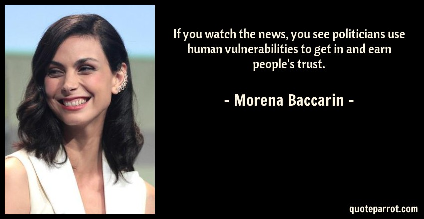 Morena Baccarin Quote: If you watch the news, you see politicians use human vulnerabilities to get in and earn people's trust.
