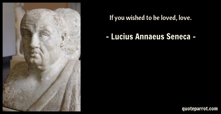 Lucius Annaeus Seneca Quote: If you wished to be loved, love.