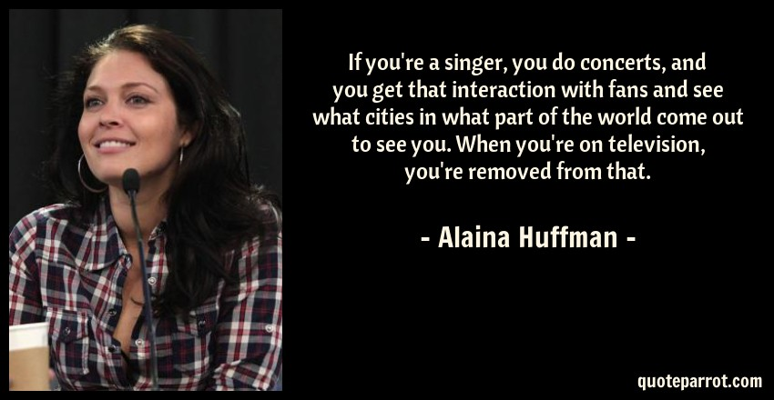 Alaina Huffman Quote: If you're a singer, you do concerts, and you get that interaction with fans and see what cities in what part of the world come out to see you. When you're on television, you're removed from that.