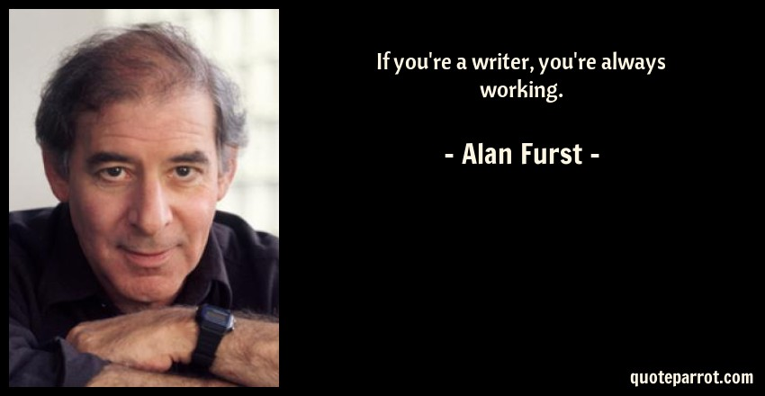 Alan Furst Quote: If you're a writer, you're always working.