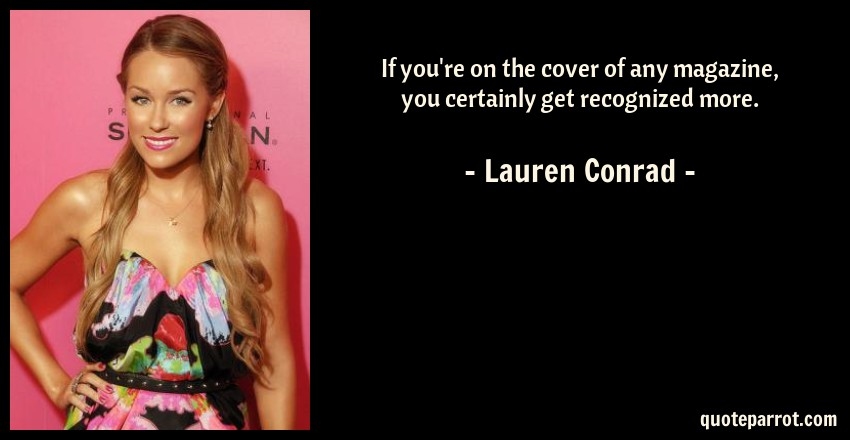 Lauren Conrad Quote: If you're on the cover of any magazine, you certainly get recognized more.