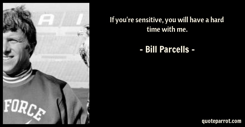 Bill Parcells Quote: If you're sensitive, you will have a hard time with me.