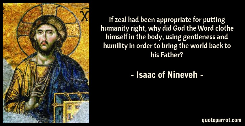 Isaac of Nineveh Quote: If zeal had been appropriate for putting humanity right, why did God the Word clothe himself in the body, using gentleness and humility in order to bring the world back to his Father?