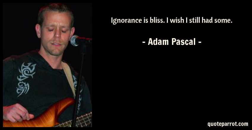 Adam Pascal Quote: Ignorance is bliss. I wish I still had some.
