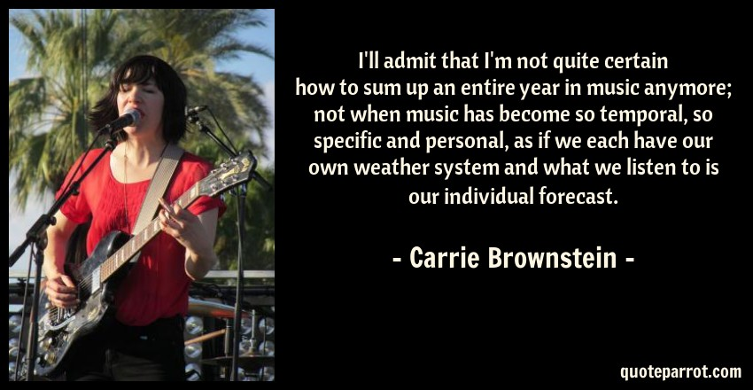 Carrie Brownstein Quote: I'll admit that I'm not quite certain how to sum up an entire year in music anymore; not when music has become so temporal, so specific and personal, as if we each have our own weather system and what we listen to is our individual forecast.