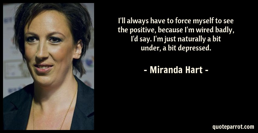 Miranda Hart Quote: I'll always have to force myself to see the positive, because I'm wired badly, I'd say. I'm just naturally a bit under, a bit depressed.