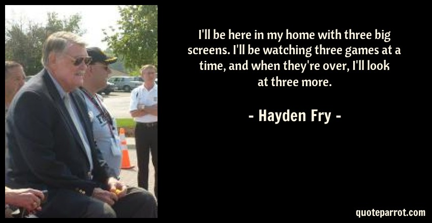 Hayden Fry Quote: I'll be here in my home with three big screens. I'll be watching three games at a time, and when they're over, I'll look at three more.
