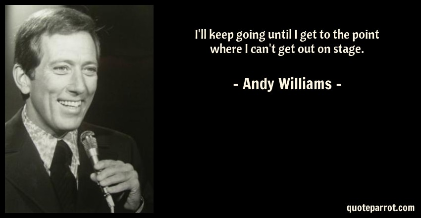 Andy Williams Quote: I'll keep going until I get to the point where I can't get out on stage.