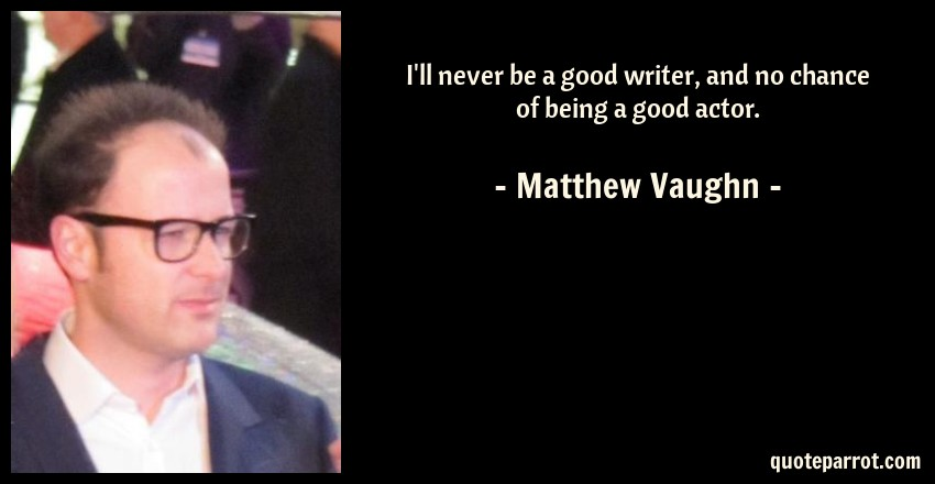 Matthew Vaughn Quote: I'll never be a good writer, and no chance of being a good actor.