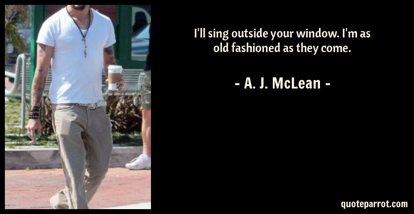 A. J. McLean Quote: I'll sing outside your window. I'm as old fashioned as they come.