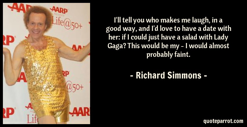 Richard Simmons Quote: I'll tell you who makes me laugh, in a good way, and I'd love to have a date with her: if I could just have a salad with Lady Gaga? This would be my - I would almost probably faint.