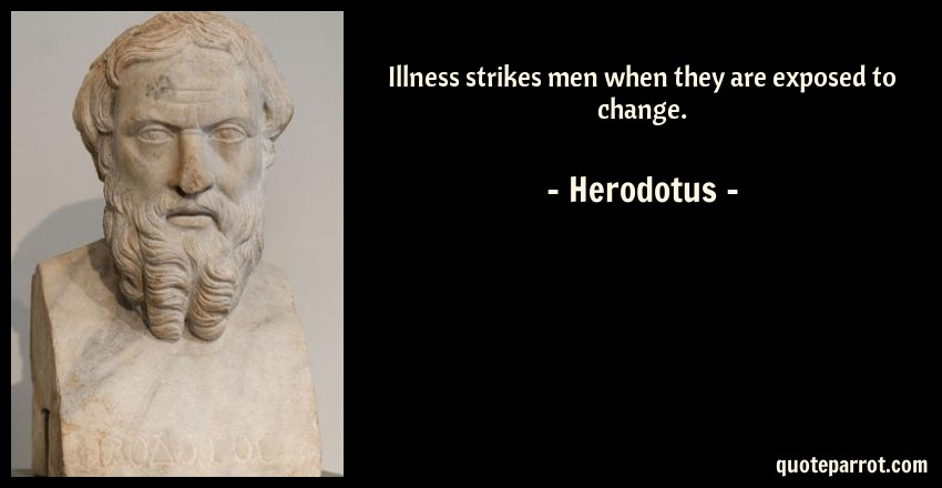 Herodotus Quote: Illness strikes men when they are exposed to change.