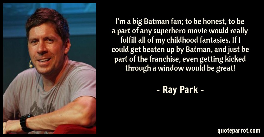 Ray Park Quote: I'm a big Batman fan; to be honest, to be a part of any superhero movie would really fulfill all of my childhood fantasies. If I could get beaten up by Batman, and just be part of the franchise, even getting kicked through a window would be great!