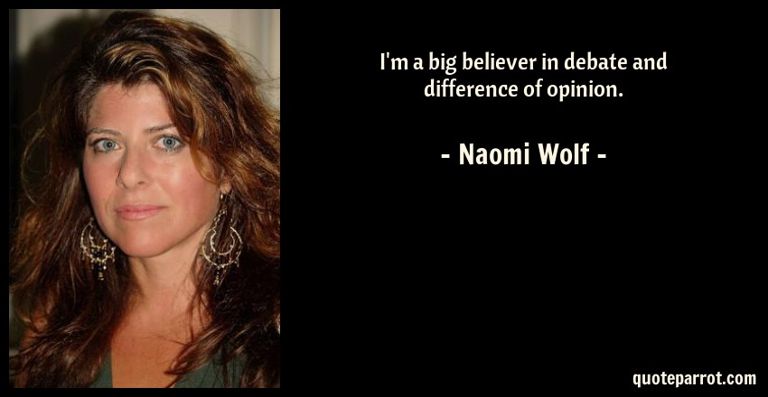 Naomi Wolf Quote: I'm a big believer in debate and difference of opinion.