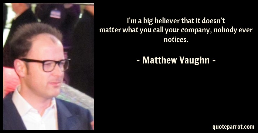 Matthew Vaughn Quote: I'm a big believer that it doesn't matter what you call your company, nobody ever notices.
