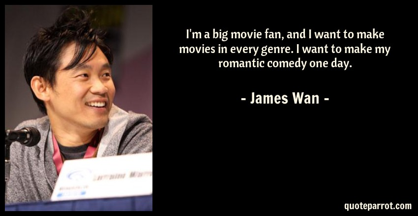 James Wan Quote: I'm a big movie fan, and I want to make movies in every genre. I want to make my romantic comedy one day.