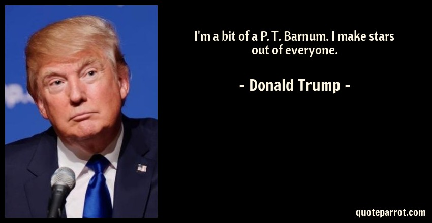 Donald Trump Quote: I'm a bit of a P. T. Barnum. I make stars out of everyone.