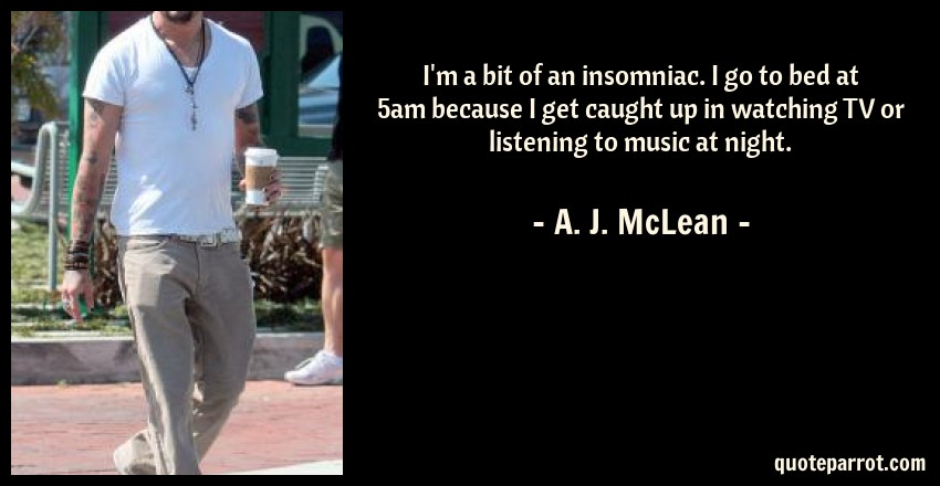 A. J. McLean Quote: I'm a bit of an insomniac. I go to bed at 5am because I get caught up in watching TV or listening to music at night.