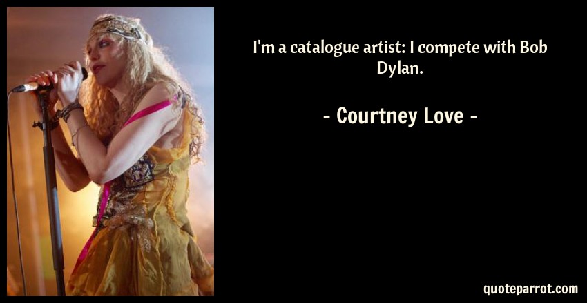 Courtney Love Quote: I'm a catalogue artist: I compete with Bob Dylan.