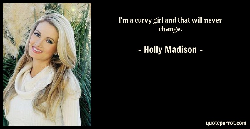 Holly Madison Quote: I'm a curvy girl and that will never change.