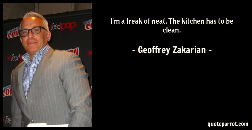Geoffrey Zakarian Quote: I'm a freak of neat. The kitchen has to be clean.