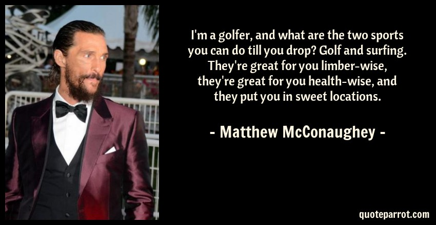 Matthew McConaughey Quote: I'm a golfer, and what are the two sports you can do till you drop? Golf and surfing. They're great for you limber-wise, they're great for you health-wise, and they put you in sweet locations.