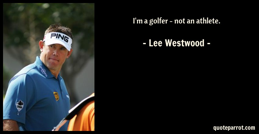 Lee Westwood Quote: I'm a golfer - not an athlete.