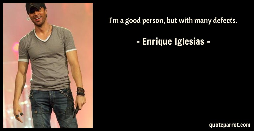 Enrique Iglesias Quote: I'm a good person, but with many defects.