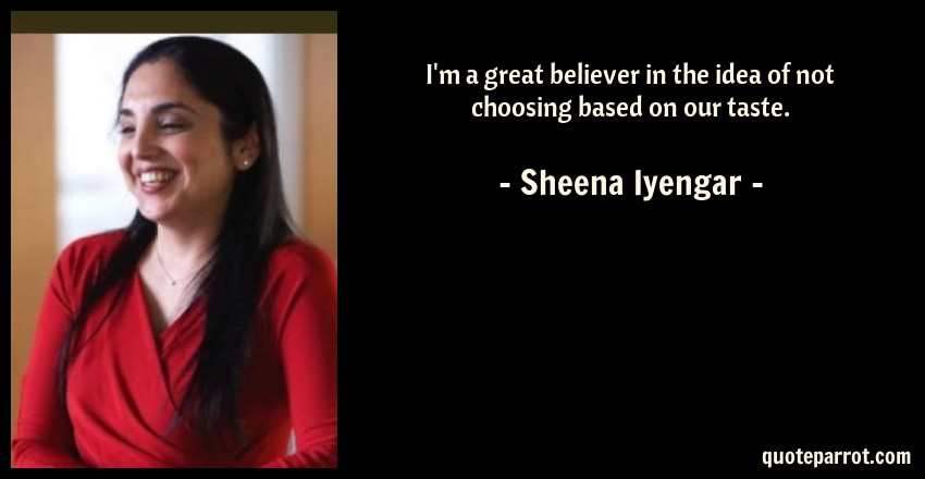 Sheena Iyengar Quote: I'm a great believer in the idea of not choosing based on our taste.