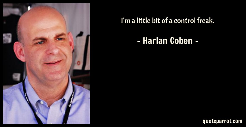 Harlan Coben Quote: I'm a little bit of a control freak.