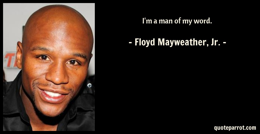Floyd Mayweather, Jr. Quote: I'm a man of my word.