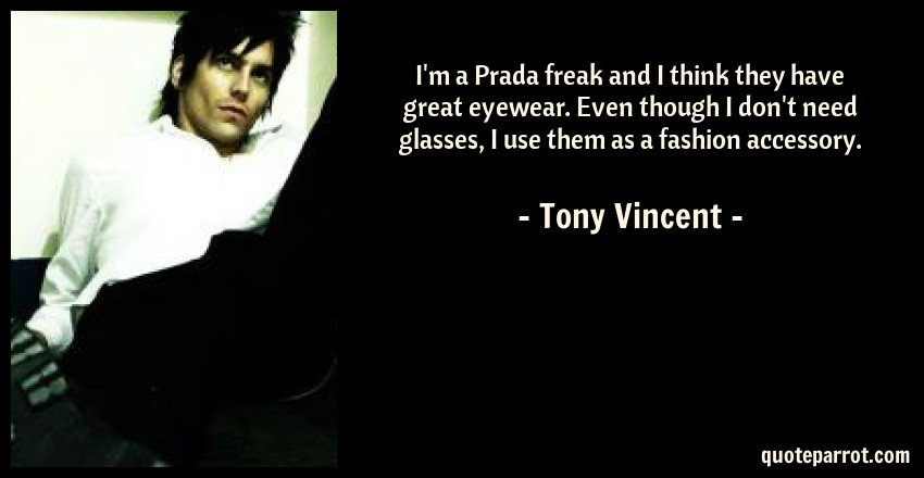 Tony Vincent Quote: I'm a Prada freak and I think they have great eyewear. Even though I don't need glasses, I use them as a fashion accessory.