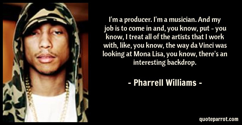 Pharrell Williams Quote: I'm a producer. I'm a musician. And my job is to come in and, you know, put - you know, I treat all of the artists that I work with, like, you know, the way da Vinci was looking at Mona Lisa, you know, there's an interesting backdrop.