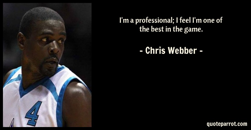 Chris Webber Quote: I'm a professional; I feel I'm one of the best in the game.