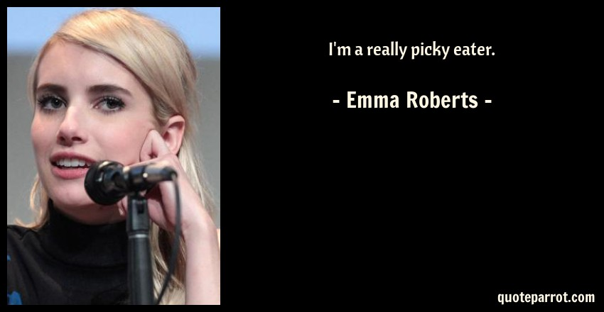 Emma Roberts Quote: I'm a really picky eater.