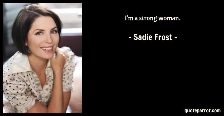 Sadie Frost Quote: I'm a strong woman.