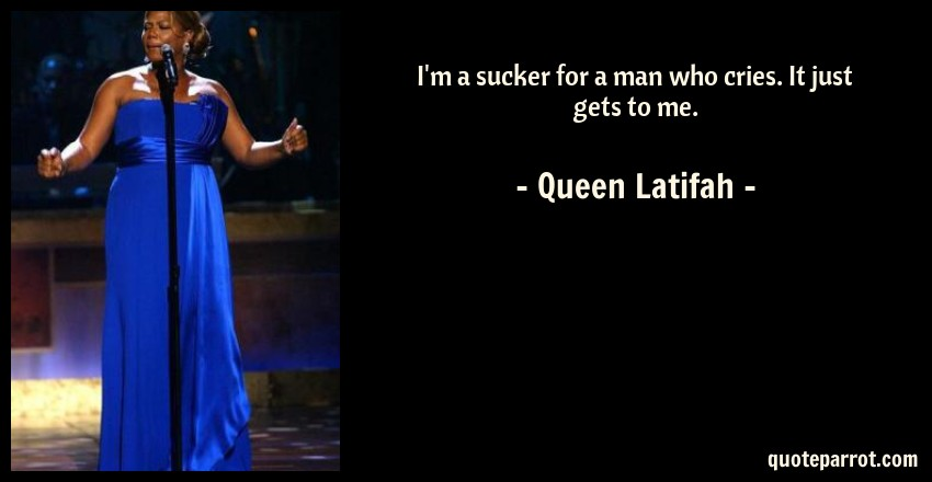 Queen Latifah Quote: I'm a sucker for a man who cries. It just gets to me.