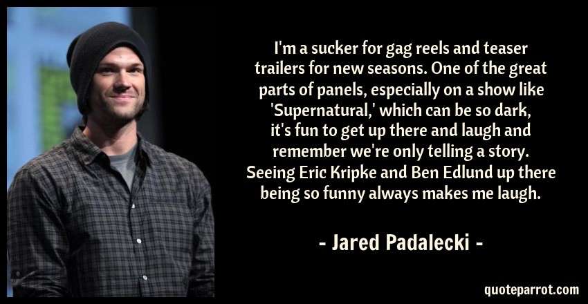 Jared Padalecki Quote: I'm a sucker for gag reels and teaser trailers for new seasons. One of the great parts of panels, especially on a show like 'Supernatural,' which can be so dark, it's fun to get up there and laugh and remember we're only telling a story. Seeing Eric Kripke and Ben Edlund up there being so funny always makes me laugh.