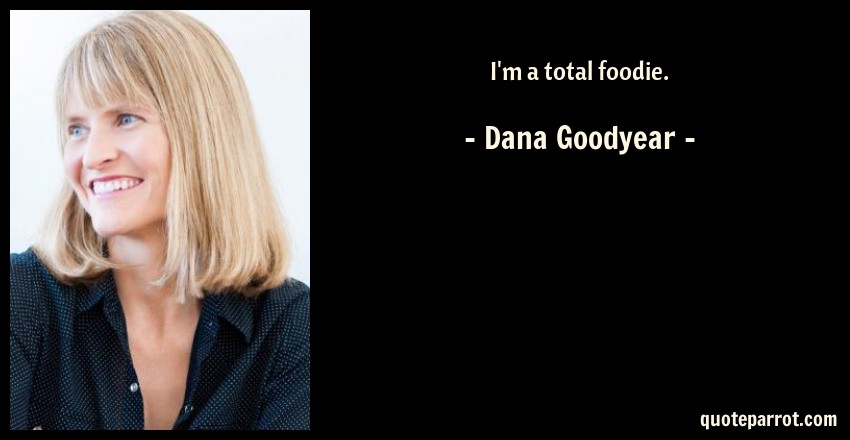 Dana Goodyear Quote: I'm a total foodie.
