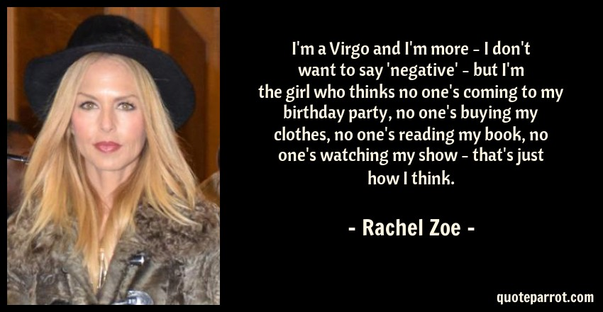 Rachel Zoe Quote: I'm a Virgo and I'm more - I don't want to say 'negative' - but I'm the girl who thinks no one's coming to my birthday party, no one's buying my clothes, no one's reading my book, no one's watching my show - that's just how I think.
