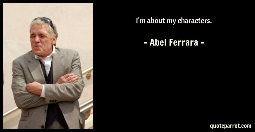 Abel Ferrara Quote: I'm about my characters.