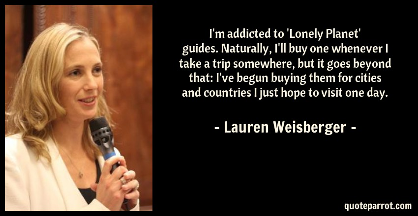 Lauren Weisberger Quote: I'm addicted to 'Lonely Planet' guides. Naturally, I'll buy one whenever I take a trip somewhere, but it goes beyond that: I've begun buying them for cities and countries I just hope to visit one day.