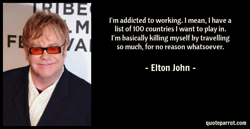 Elton John Quote: I'm addicted to working. I mean, I have a list of 100 countries I want to play in. I'm basically killing myself by travelling so much, for no reason whatsoever.