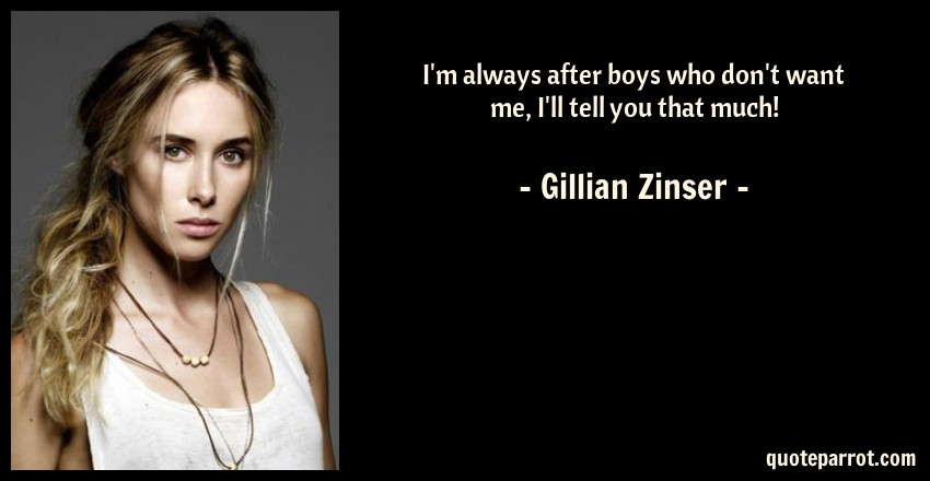 Gillian Zinser Quote: I'm always after boys who don't want me, I'll tell you that much!